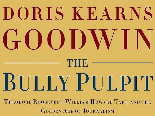"""The Bully Pulpit: Theodore Roosevelt, William Howard Taft, and the Golden Age of Journalism"" by Doris Kearns Goodwin."